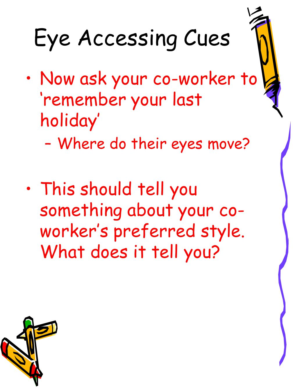 Eye Accessing Cues Now ask your co-worker to 'remember your last holiday' –Where do their eyes move.