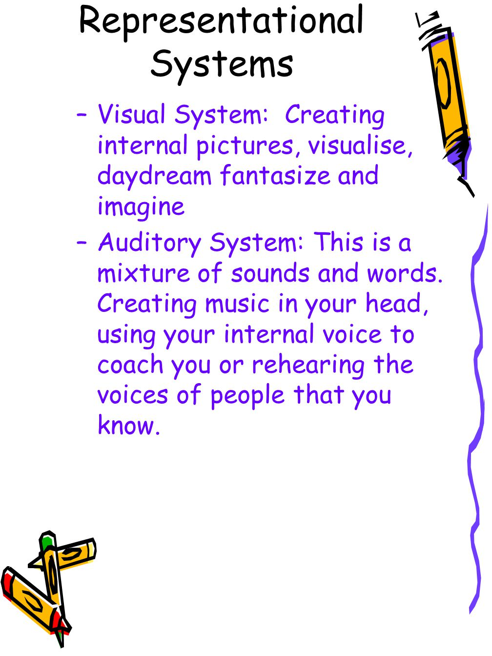 Representational Systems –Visual System: Creating internal pictures, visualise, daydream fantasize and imagine –Auditory System: This is a mixture of sounds and words.