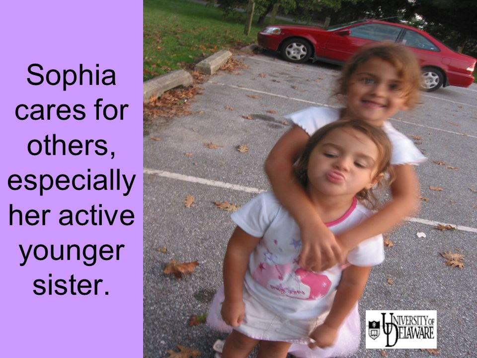 Sophia cares for others, especially her active younger sister.