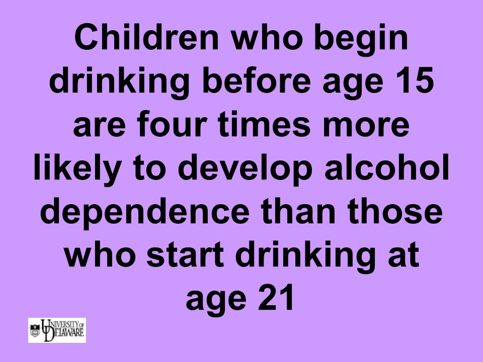 Children who begin drinking before age 15 are four times more likely to develop alcohol dependence than those who start drinking at age 21