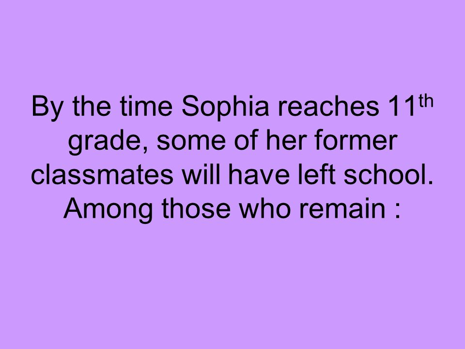 By the time Sophia reaches 11 th grade, some of her former classmates will have left school.