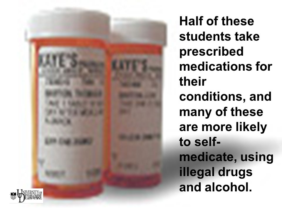 Half of these students take prescribed medications for their conditions, and many of these are more likely to self- medicate, using illegal drugs and