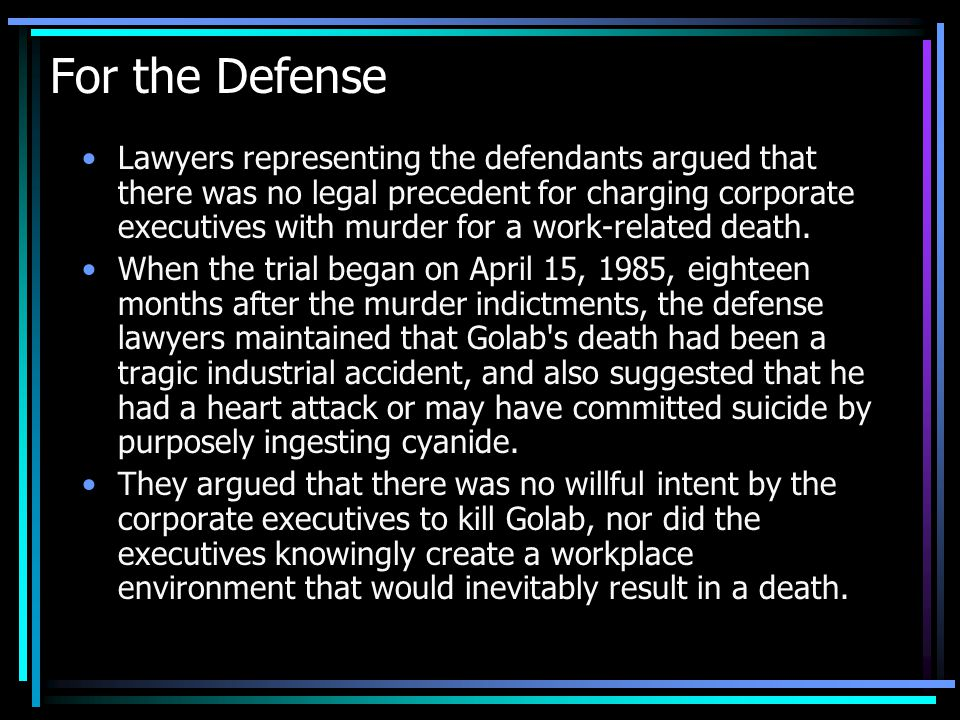 For the Defense Lawyers representing the defendants argued that there was no legal precedent for charging corporate executives with murder for a work-related death.