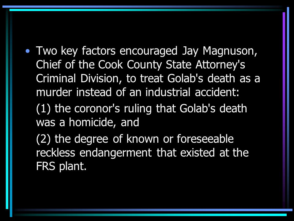 Two key factors encouraged Jay Magnuson, Chief of the Cook County State Attorney s Criminal Division, to treat Golab s death as a murder instead of an industrial accident: (1) the coronor s ruling that Golab s death was a homicide, and (2) the degree of known or foreseeable reckless endangerment that existed at the FRS plant.