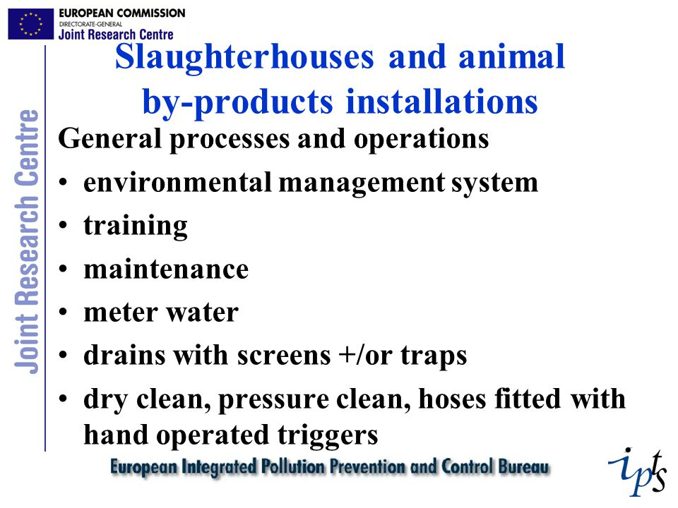Slaughterhouses and animal by-products installations General processes and operations environmental management system training maintenance meter water drains with screens +/or traps dry clean, pressure clean, hoses fitted with hand operated triggers
