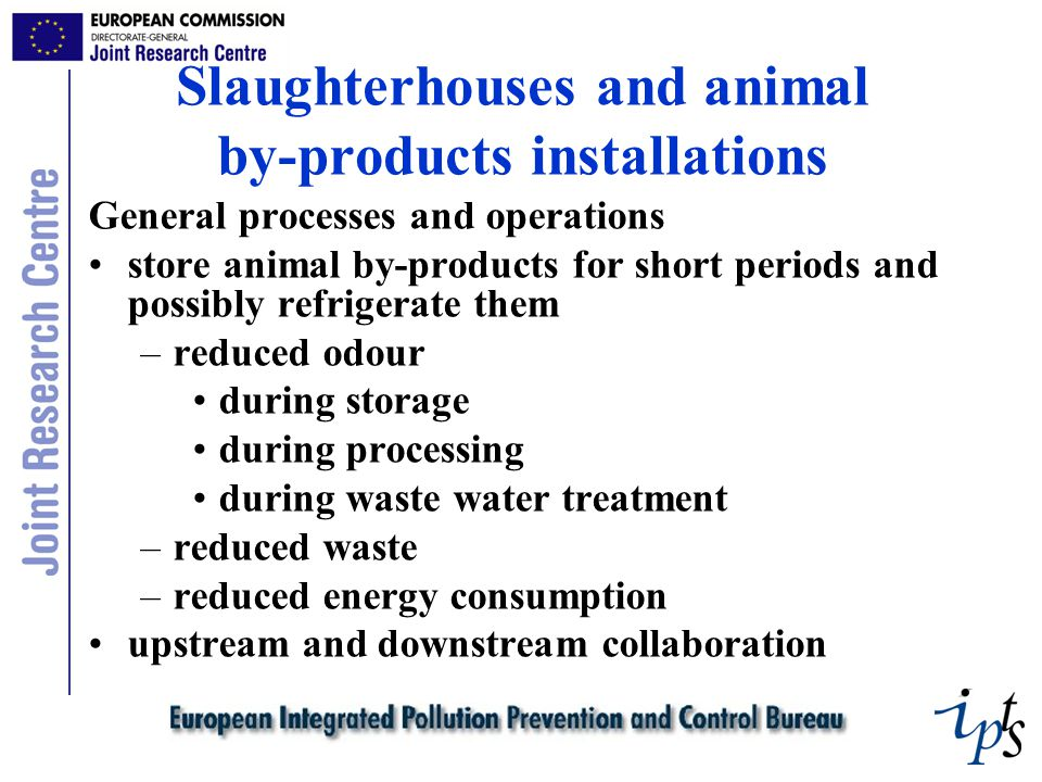 Slaughterhouses and animal by-products installations General processes and operations store animal by-products for short periods and possibly refrigerate them –reduced odour during storage during processing during waste water treatment –reduced waste –reduced energy consumption upstream and downstream collaboration