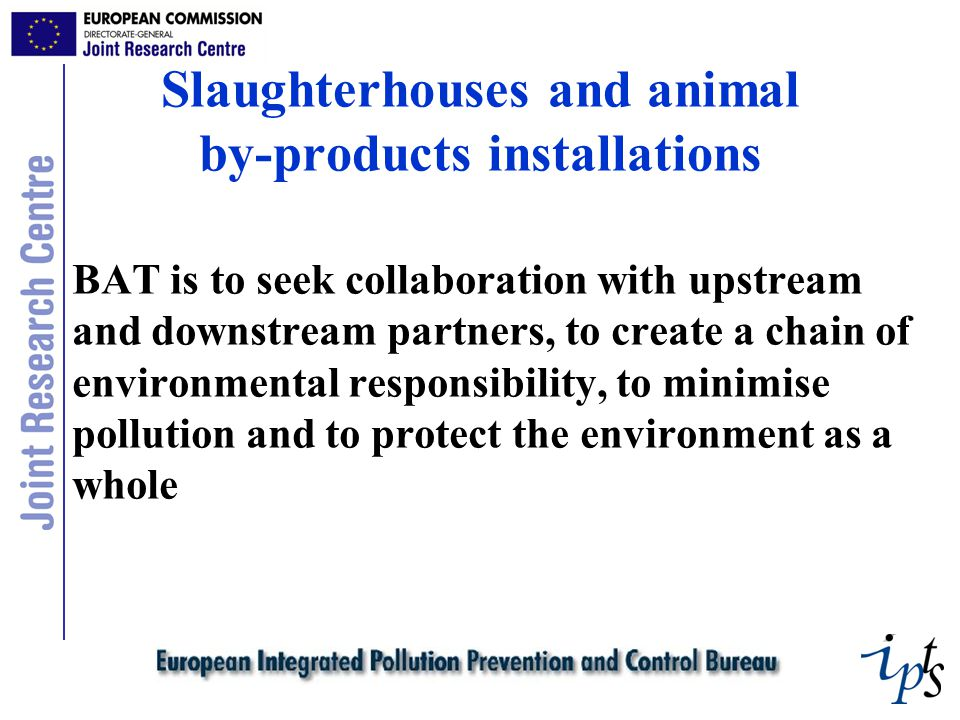 Slaughterhouses and animal by-products installations BAT is to seek collaboration with upstream and downstream partners, to create a chain of environmental responsibility, to minimise pollution and to protect the environment as a whole