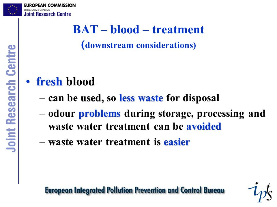 BAT – blood – treatment ( downstream considerations) freshfresh blood used,less waste –can be used, so less waste for disposal problems avoided –odour problems during storage, processing and waste water treatment can be avoided easier –waste water treatment is easier