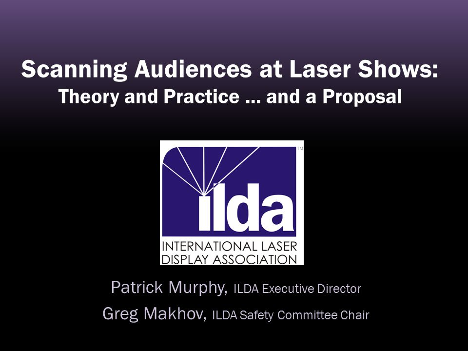 Scanning Audiences at Laser Shows: Theory and Practice... and a Proposal Patrick Murphy, ILDA Executive Director Greg Makhov, ILDA Safety Committee Ch