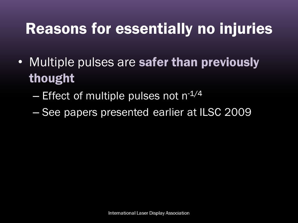 Reasons for essentially no injuries Multiple pulses are safer than previously thought – Effect of multiple pulses not n -1/4 – See papers presented ea