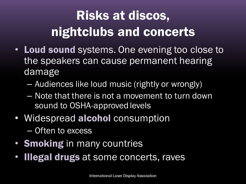 Risks at discos, nightclubs and concerts Loud sound systems. One evening too close to the speakers can cause permanent hearing damage – Audiences like