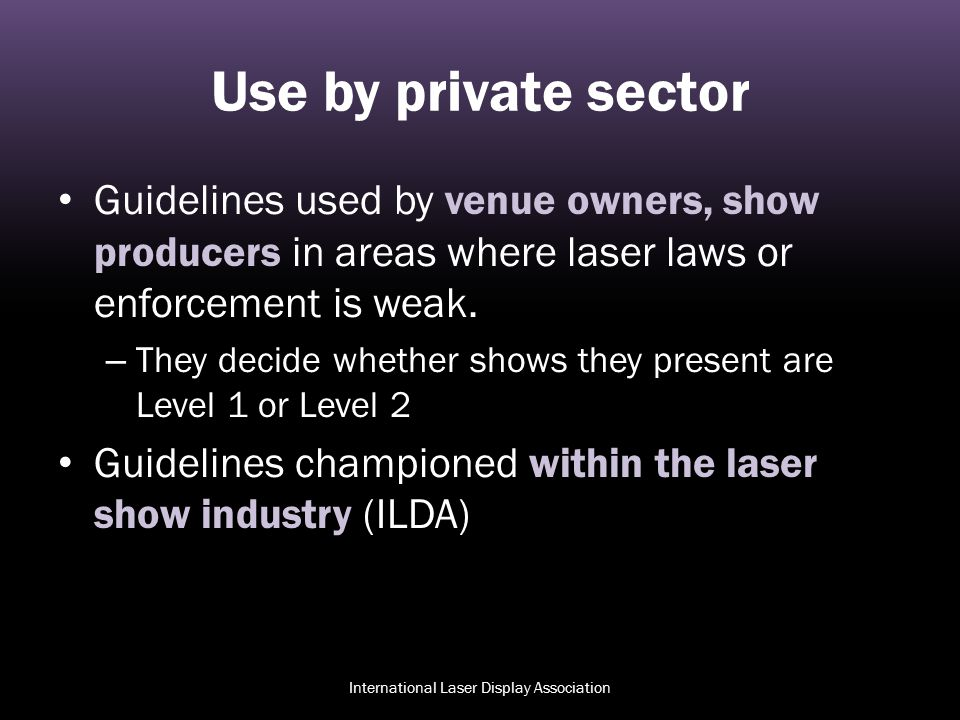 Use by private sector Guidelines used by venue owners, show producers in areas where laser laws or enforcement is weak. – They decide whether shows th