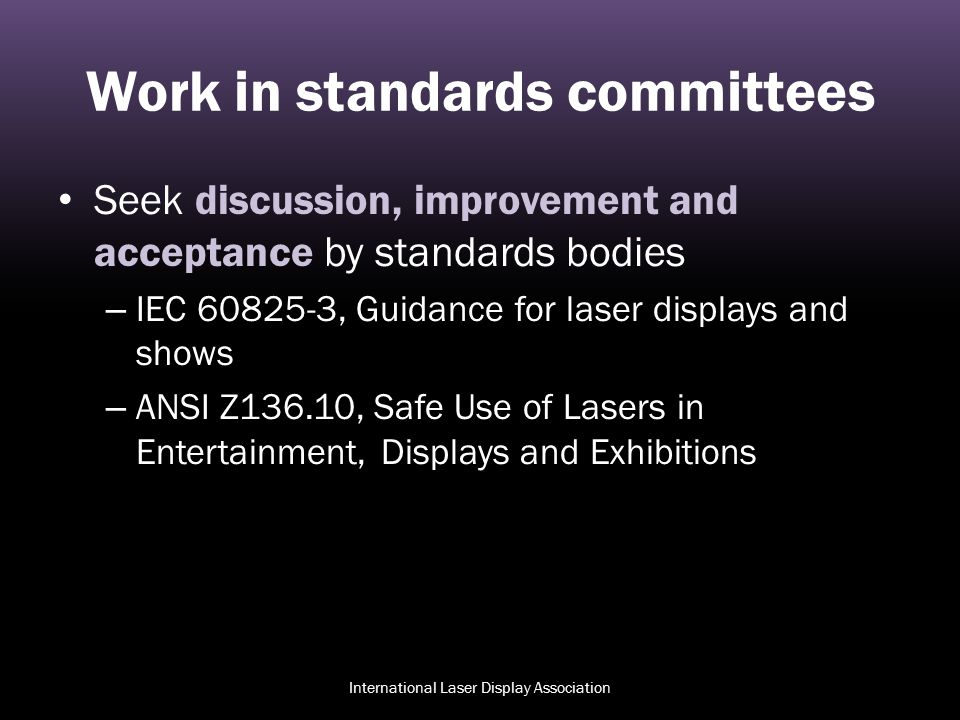 Work in standards committees Seek discussion, improvement and acceptance by standards bodies – IEC 60825-3, Guidance for laser displays and shows – AN