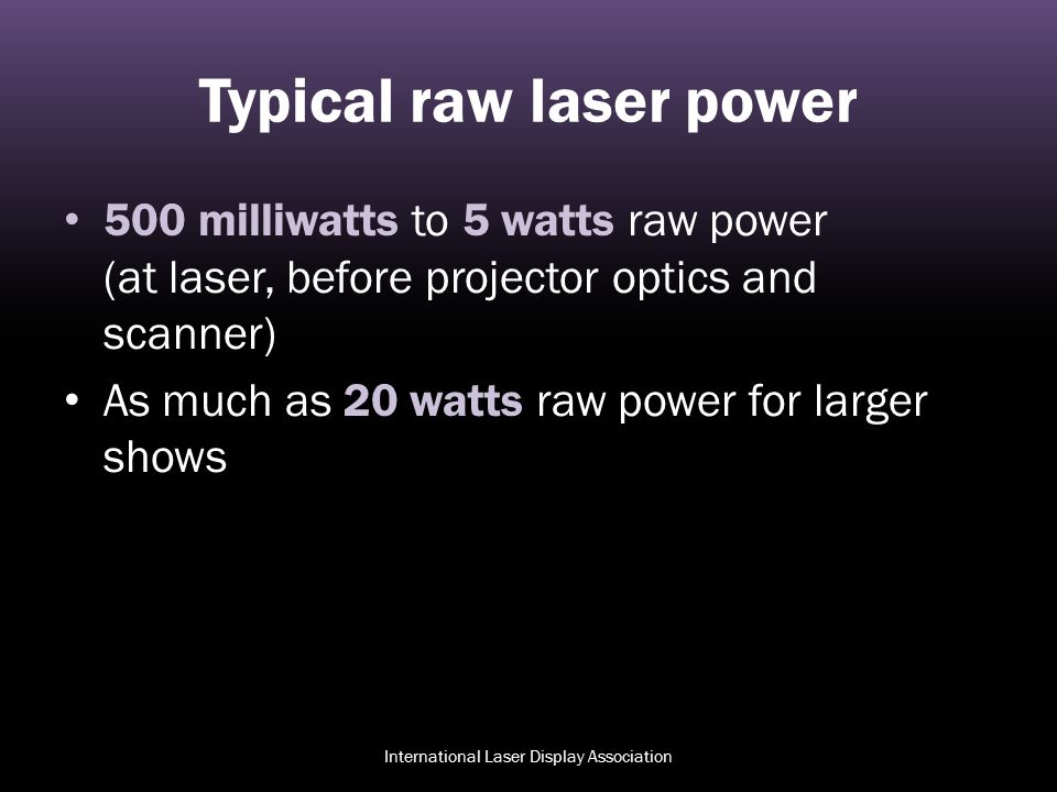 Typical raw laser power 500 milliwatts to 5 watts raw power (at laser, before projector optics and scanner) As much as 20 watts raw power for larger s