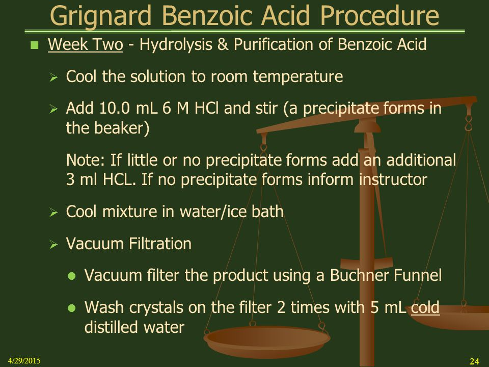 Grignard Benzoic Acid Procedure Week Two - Hydrolysis & Purification of Benzoic Acid  Cool the solution to room temperature  Add 10.0 mL 6 M HCl and