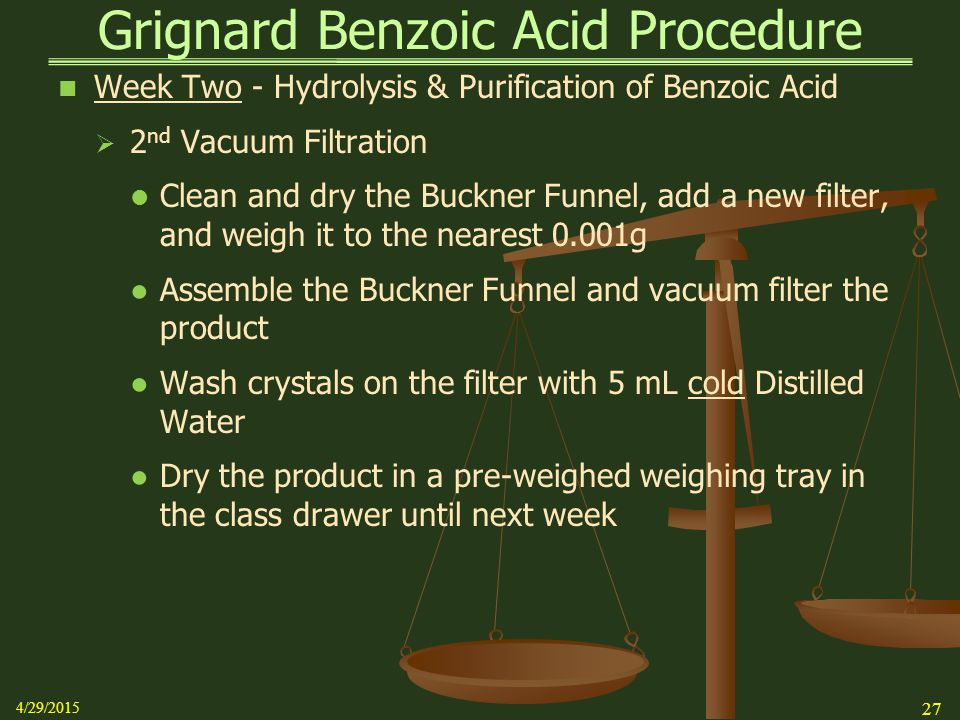 Grignard Benzoic Acid Procedure Week Two - Hydrolysis & Purification of Benzoic Acid  2 nd Vacuum Filtration Clean and dry the Buckner Funnel, add a