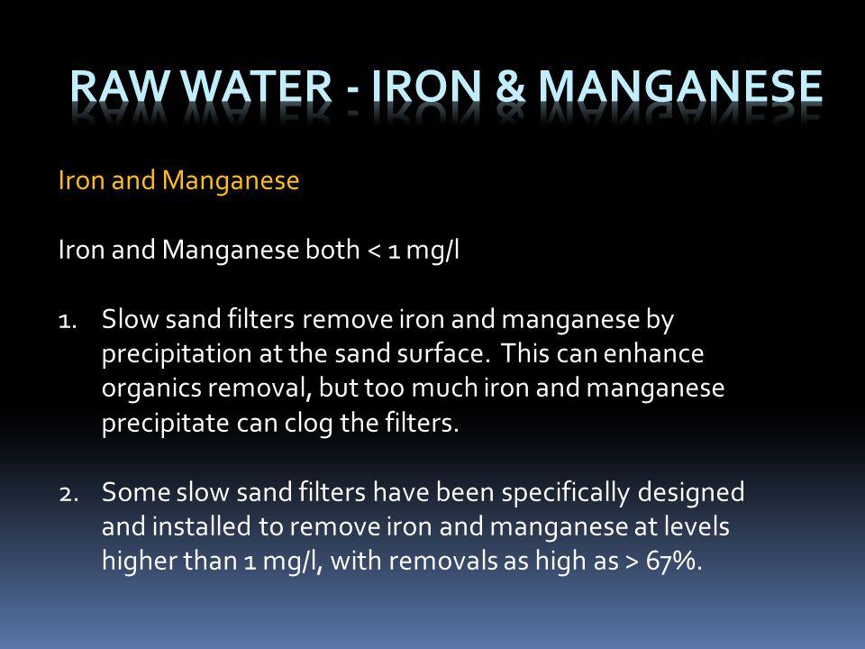 Iron and Manganese Iron and Manganese both < 1 mg/l 1.Slow sand filters remove iron and manganese by precipitation at the sand surface. This can enhan
