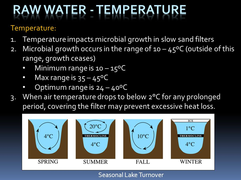 Temperature: 1.Temperature impacts microbial growth in slow sand filters 2.Microbial growth occurs in the range of 10 – 45ºC (outside of this range, g