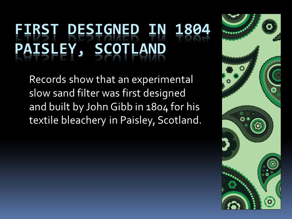 Records show that an experimental slow sand filter was first designed and built by John Gibb in 1804 for his textile bleachery in Paisley, Scotland.