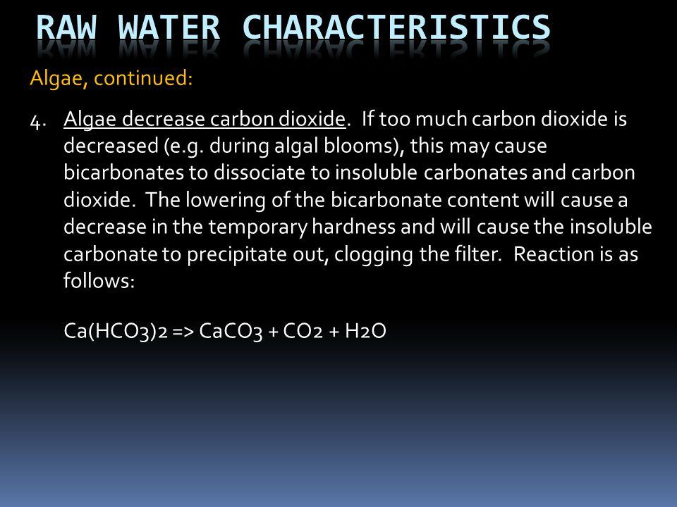 Algae, continued: 4.Algae decrease carbon dioxide. If too much carbon dioxide is decreased (e.g. during algal blooms), this may cause bicarbonates to