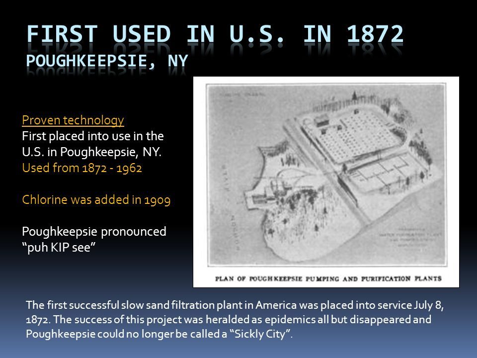 """Proven technology First placed into use in the U.S. in Poughkeepsie, NY. Used from 1872 - 1962 Chlorine was added in 1909 Poughkeepsie pronounced """"puh"""