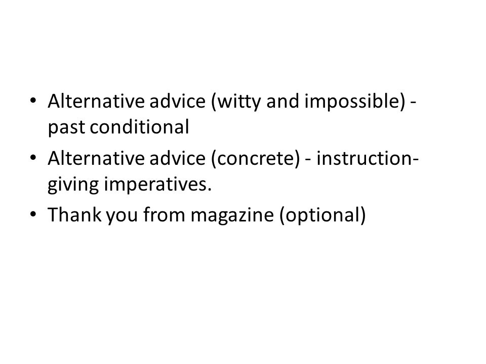 Alternative advice (witty and impossible) - past conditional Alternative advice (concrete) - instruction- giving imperatives.