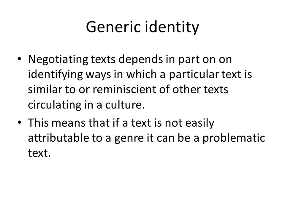 Generic identity Negotiating texts depends in part on on identifying ways in which a particular text is similar to or reminiscient of other texts circulating in a culture.