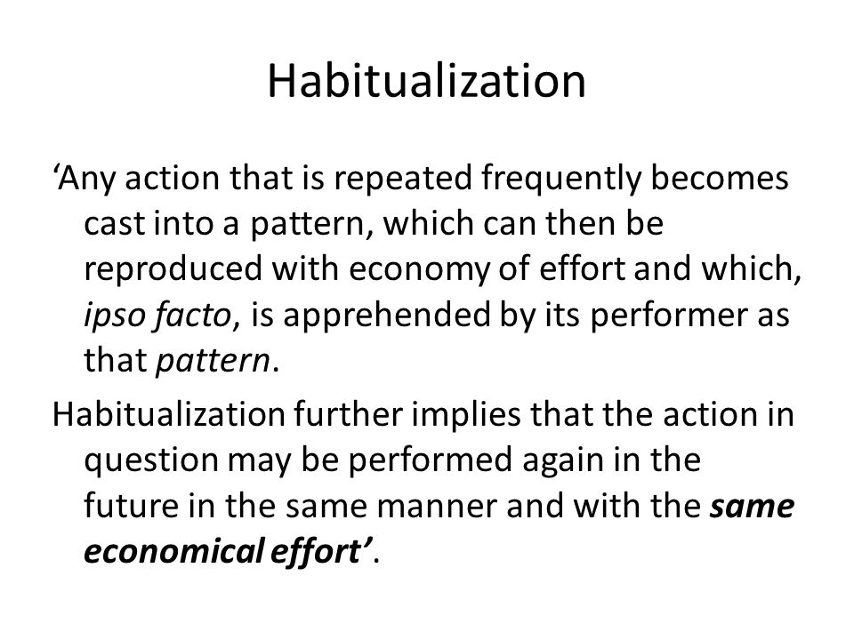 Habitualization 'Any action that is repeated frequently becomes cast into a pattern, which can then be reproduced with economy of effort and which, ipso facto, is apprehended by its performer as that pattern.