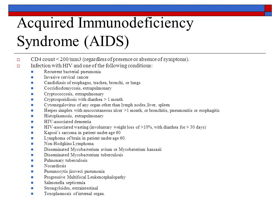 Acquired Immunodeficiency Syndrome (AIDS)  CD4 count < 200/mm3 (regardless of presence or absence of symptoms).  Infection with HIV and one of the f
