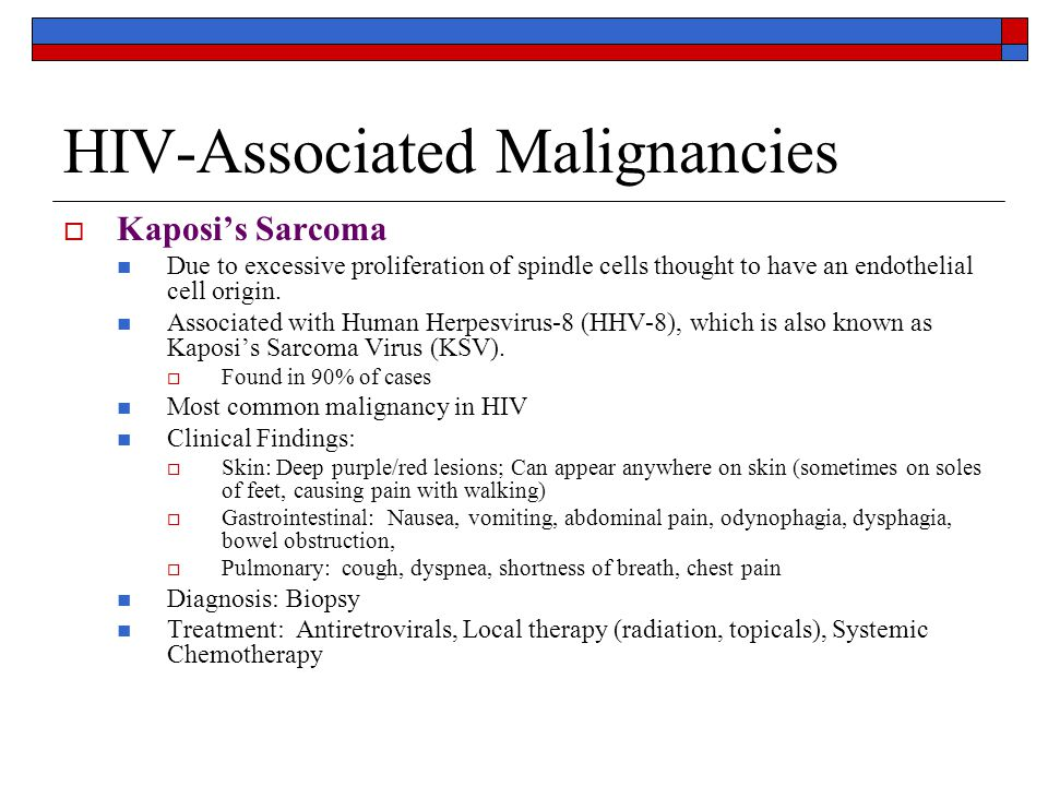 HIV-Associated Malignancies  Kaposi's Sarcoma Due to excessive proliferation of spindle cells thought to have an endothelial cell origin.