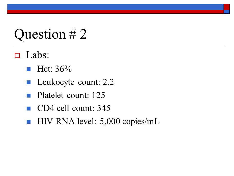 Question # 2  Labs: Hct: 36% Leukocyte count: 2.2 Platelet count: 125 CD4 cell count: 345 HIV RNA level: 5,000 copies/mL