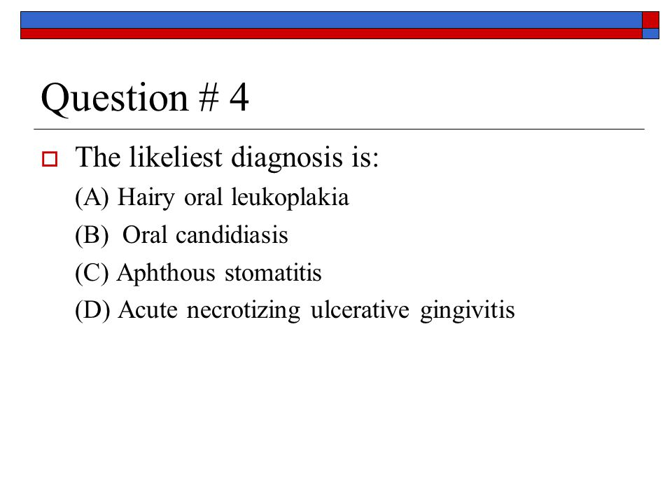 Question # 4  The likeliest diagnosis is: (A) Hairy oral leukoplakia (B) Oral candidiasis (C) Aphthous stomatitis (D) Acute necrotizing ulcerative gingivitis