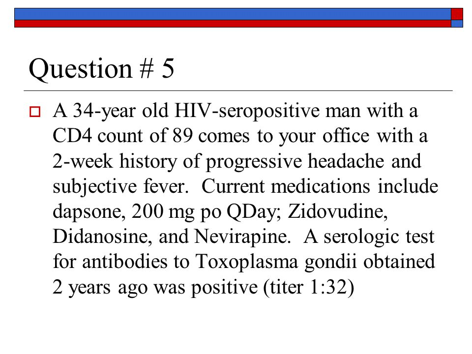 Question # 5  A 34-year old HIV-seropositive man with a CD4 count of 89 comes to your office with a 2-week history of progressive headache and subjective fever.
