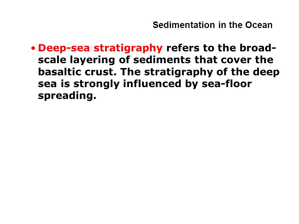 Deep-sea stratigraphy refers to the broad- scale layering of sediments that cover the basaltic crust.