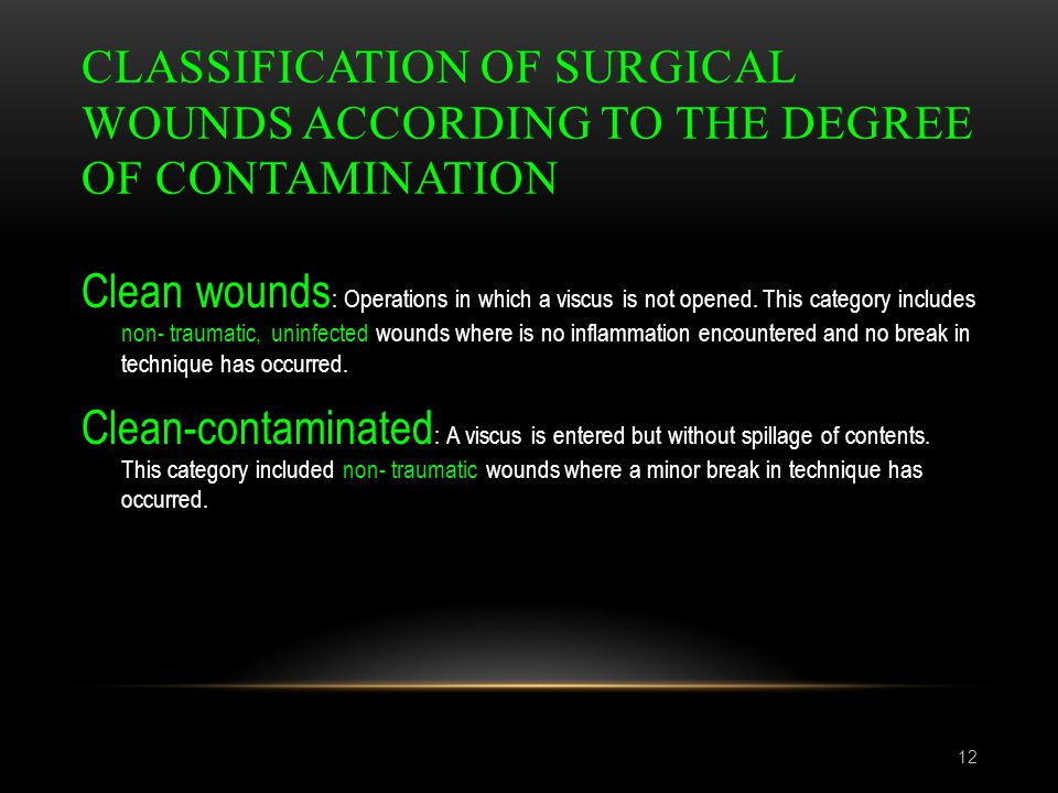 CLASSIFICATION OF SURGICAL WOUNDS ACCORDING TO THE DEGREE OF CONTAMINATION 12 Clean wounds : Operations in which a viscus is not opened. This category