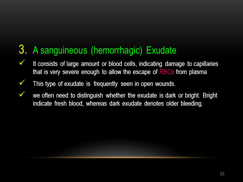 22 3. A sanguineous (hemorrhagic) Exudate It consists of large amount or blood cells, indicating damage to capillaries that is very severe enough to a