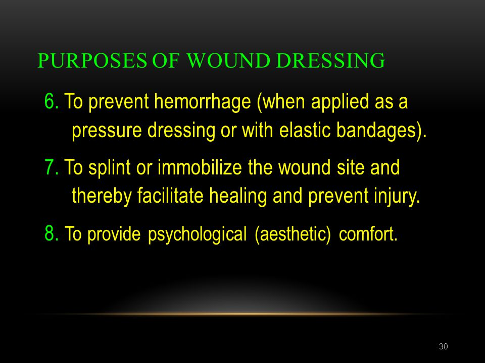 PURPOSES OF WOUND DRESSING 30 6. To prevent hemorrhage (when applied as a pressure dressing or with elastic bandages). 7. To splint or immobilize the