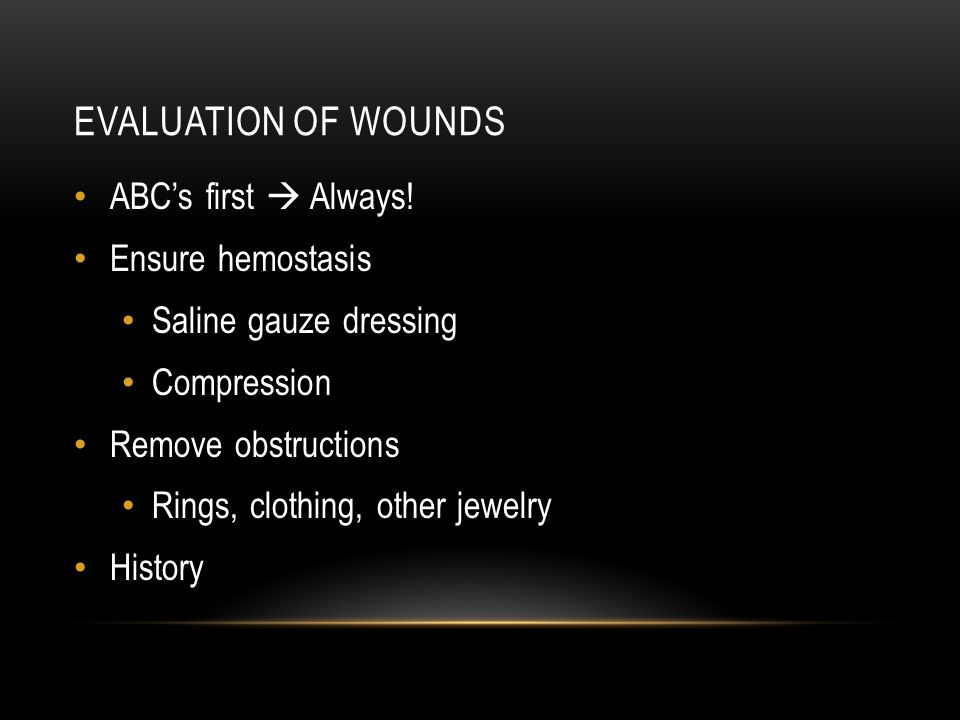 EVALUATION OF WOUNDS ABC's first  Always! Ensure hemostasis Saline gauze dressing Compression Remove obstructions Rings, clothing, other jewelry Hist