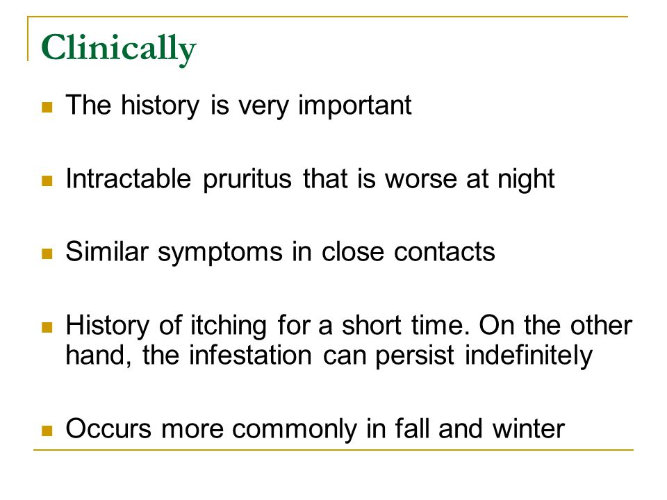 Clinically The history is very important Intractable pruritus that is worse at night Similar symptoms in close contacts History of itching for a short