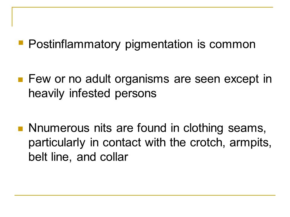  Postinflammatory pigmentation is common Few or no adult organisms are seen except in heavily infested persons Nnumerous nits are found in clothing s
