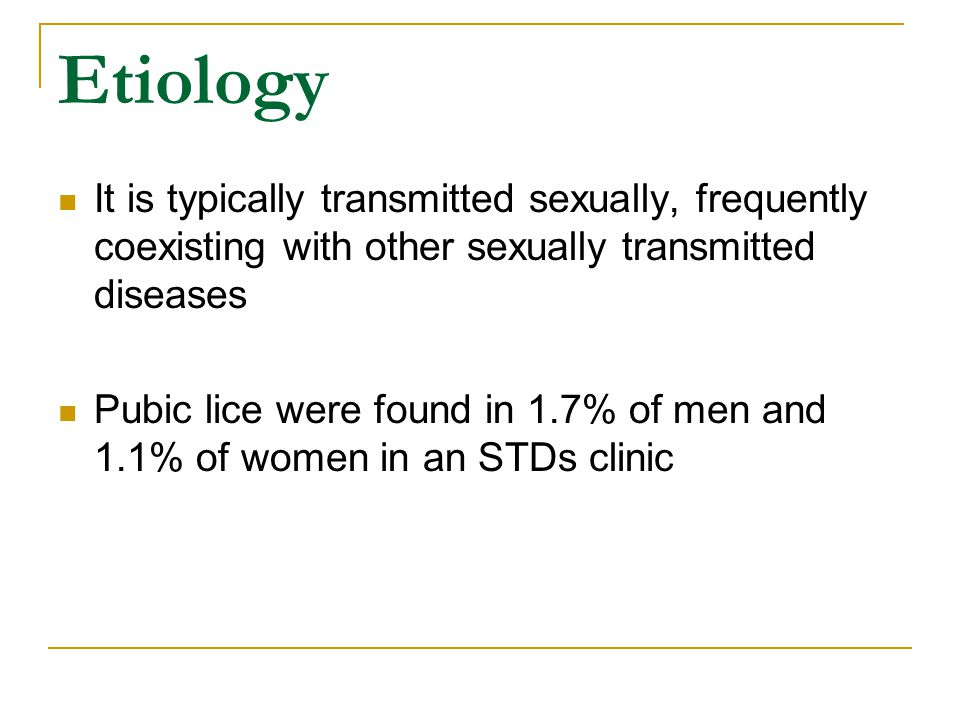 Etiology It is typically transmitted sexually, frequently coexisting with other sexually transmitted diseases Pubic lice were found in 1.7% of men and