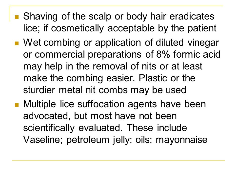 Shaving of the scalp or body hair eradicates lice; if cosmetically acceptable by the patient Wet combing or application of diluted vinegar or commerci