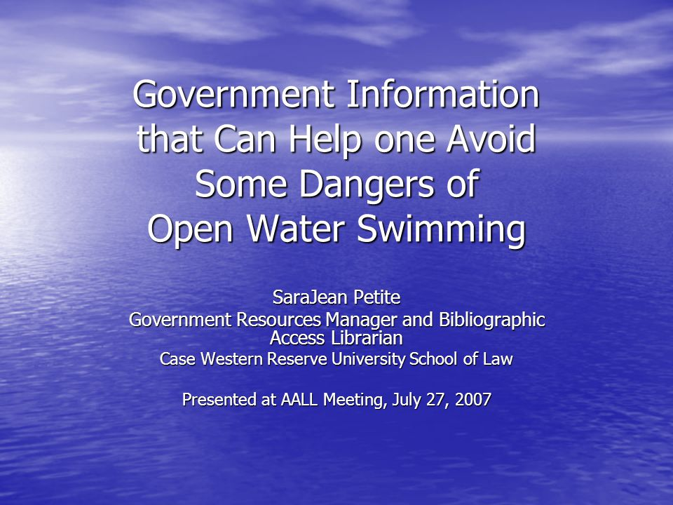 Government Information that Can Help one Avoid Some Dangers of Open Water Swimming SaraJean Petite Government Resources Manager and Bibliographic Access Librarian Case Western Reserve University School of Law Presented at AALL Meeting, July 27, 2007