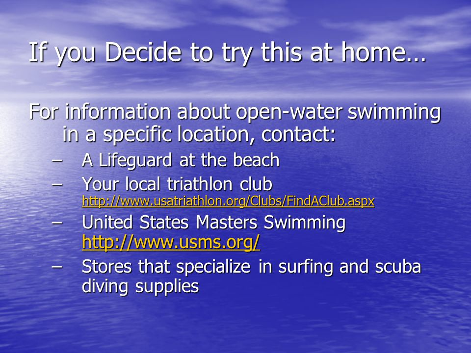 If you Decide to try this at home… For information about open-water swimming in a specific location, contact: –A Lifeguard at the beach –Your local triathlon club http://www.usatriathlon.org/Clubs/FindAClub.aspx http://www.usatriathlon.org/Clubs/FindAClub.aspx –United States Masters Swimming http://www.usms.org/ http://www.usms.org/ –Stores that specialize in surfing and scuba diving supplies