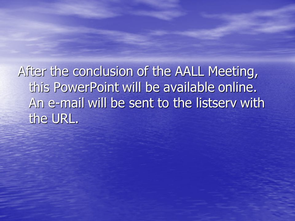 After the conclusion of the AALL Meeting, this PowerPoint will be available online.