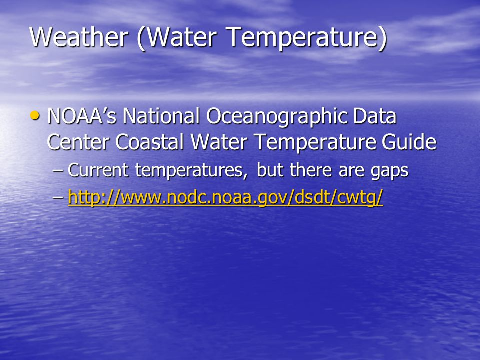 Weather (Water Temperature) NOAA's National Oceanographic Data Center Coastal Water Temperature Guide NOAA's National Oceanographic Data Center Coastal Water Temperature Guide –Current temperatures, but there are gaps –http://www.nodc.noaa.gov/dsdt/cwtg/ http://www.nodc.noaa.gov/dsdt/cwtg/
