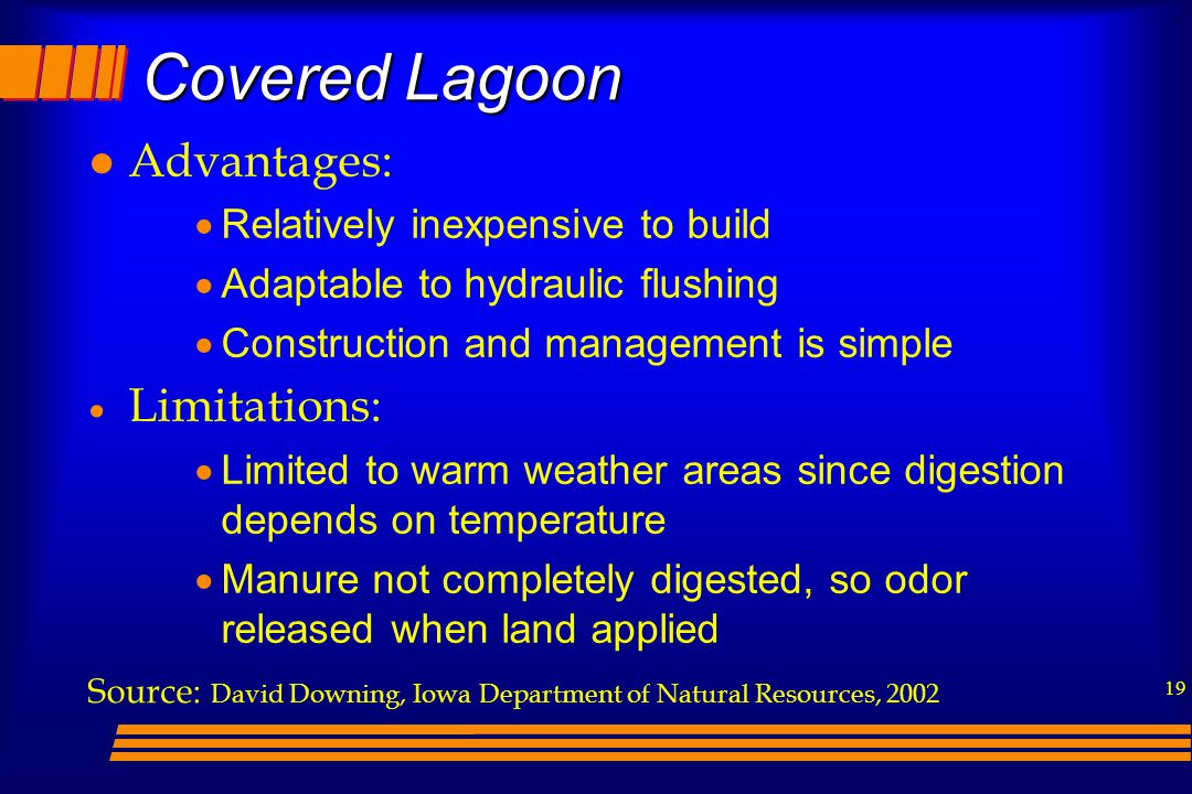 19 l Advantages:  Relatively inexpensive to build  Adaptable to hydraulic flushing  Construction and management is simple  Limitations:  Limited to warm weather areas since digestion depends on temperature  Manure not completely digested, so odor released when land applied Source: David Downing, Iowa Department of Natural Resources, 2002 Covered Lagoon