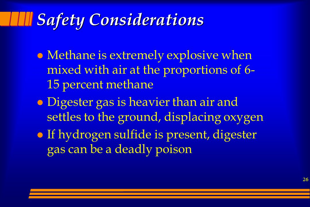 26 l Methane is extremely explosive when mixed with air at the proportions of 6- 15 percent methane l Digester gas is heavier than air and settles to the ground, displacing oxygen l If hydrogen sulfide is present, digester gas can be a deadly poison Safety Considerations