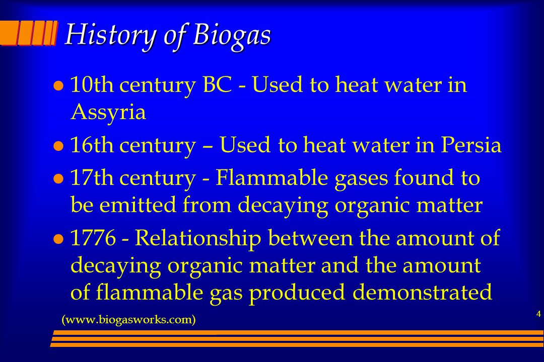 4 History of Biogas l 10th century BC - Used to heat water in Assyria l 16th century – Used to heat water in Persia l 17th century - Flammable gases found to be emitted from decaying organic matter l 1776 - Relationship between the amount of decaying organic matter and the amount of flammable gas produced demonstrated (www.biogasworks.com)