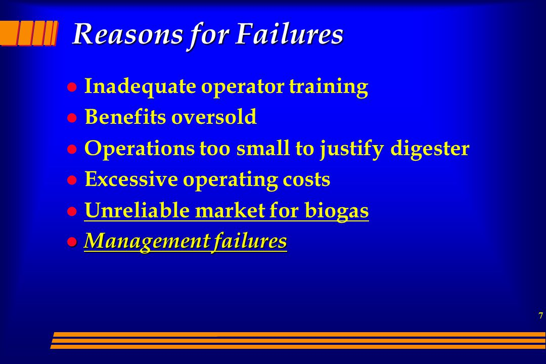 7 Reasons for Failures l Inadequate operator training l Benefits oversold l Operations too small to justify digester l Excessive operating costs l Unreliable market for biogas l Management failures